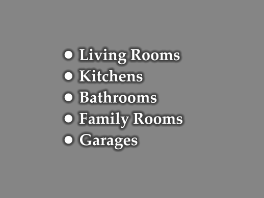 •	Living Rooms •	Kitchens •	Bathrooms •	Family Rooms •	Garages
